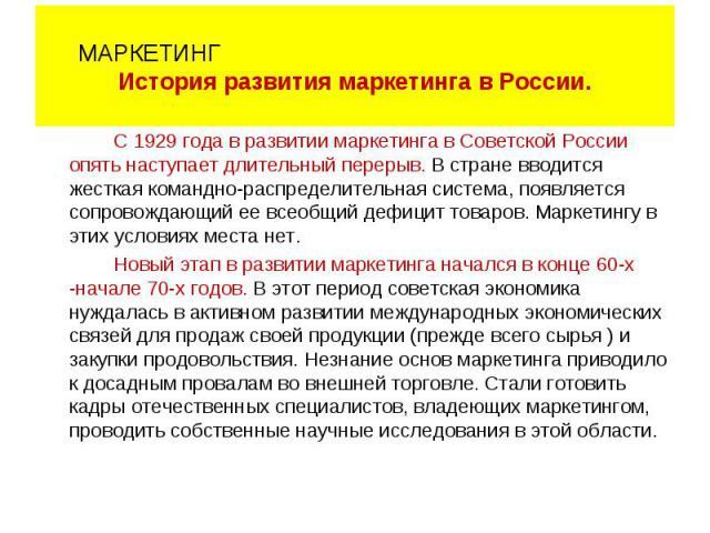 С 1929 года в развитии маркетинга в Советской России опять наступает длительный перерыв. В стране вводится жесткая командно-распределительная система, появляется сопровождающий ее всеобщий дефицит товаров. Маркетингу в этих условиях места нет. Новый…