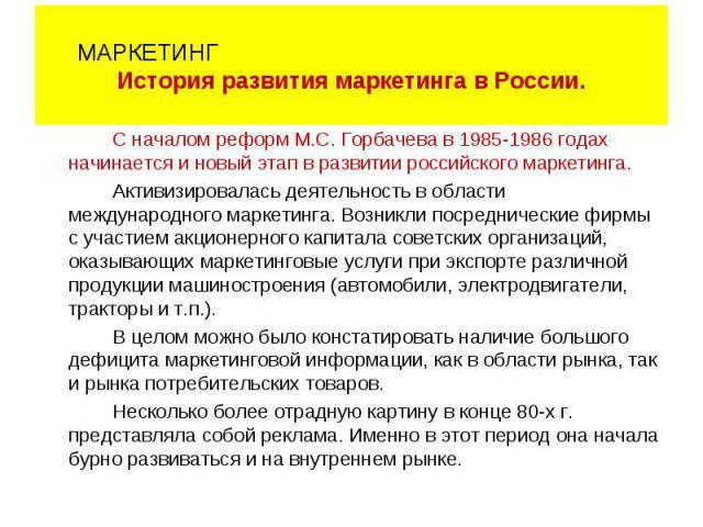 С началом реформ М.С. Горбачева в 1985-1986 годах начинается и новый этап в развитии российского маркетинга. Активизировалась деятельность в области международного маркетинга. Возникли посреднические фирмы с участием акционерного капитала советских …