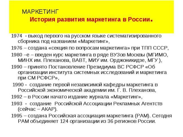 1974 - выход первого на русском языке систематизированного сборника под названием «Маркетинг», 1976 – создана «секция по вопросам маркетинга» при ТПП СССР, 1980 –е – введен курс маркетинга в ряде ВУЗов Москвы (МГИМО, МИНХ им. Плеханова, ВАВТ, МИУ им…