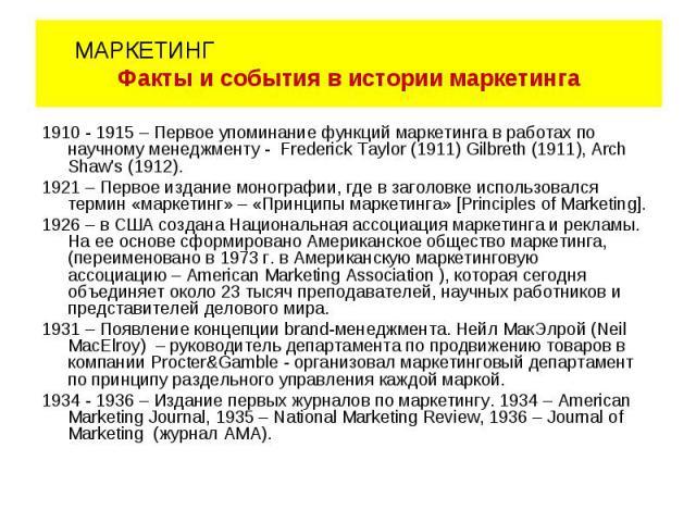 1910 - 1915 – Первое упоминание функций маркетинга в работах по научному менеджменту - Frederick Taylor (1911) Gilbreth (1911), Arch Shaw\'s (1912). 1921 – Первое издание монографии, где в заголовке использовался термин «маркетинг» – «Принципы марке…