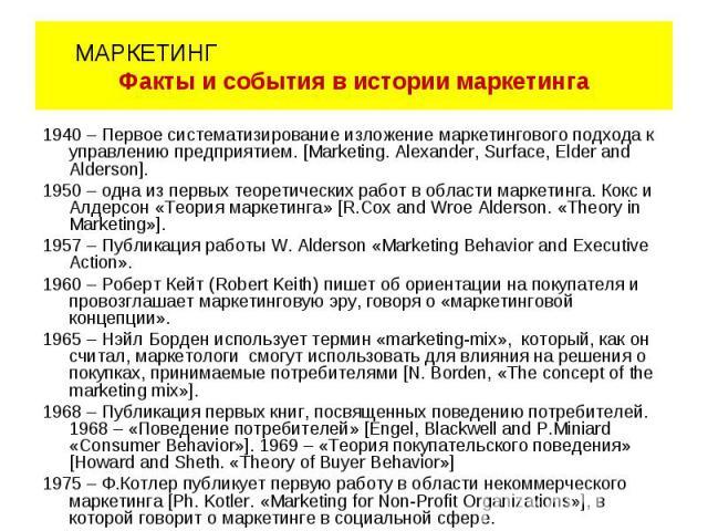 1940 – Первое систематизирование изложение маркетингового подхода к управлению предприятием. [Marketing. Alexander, Surface, Elder and Alderson]. 1950 – одна из первых теоретических работ в области маркетинга. Кокс и Алдерсон «Теория маркетинга» [R.…