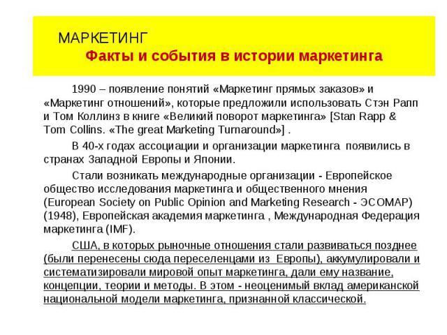 1990 – появление понятий «Маркетинг прямых заказов» и «Маркетинг отношений», которые предложили использовать Стэн Рапп и Том Коллинз в книге «Великий поворот маркетинга» [Stan Rapp & Tom Collins. «The great Marketing Turnaround»] . В 40-х годах ассо…