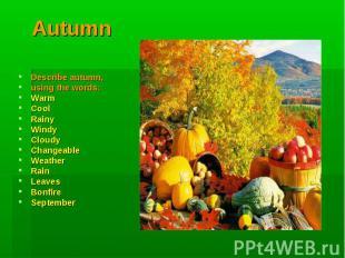 Autumn Describe autumn, using the words:WarmCoolRainyWindyCloudyChangeableWeathe