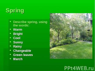 Spring Describe spring, using the words:WarmBrightCoolSunnyRainyChangeableGreen