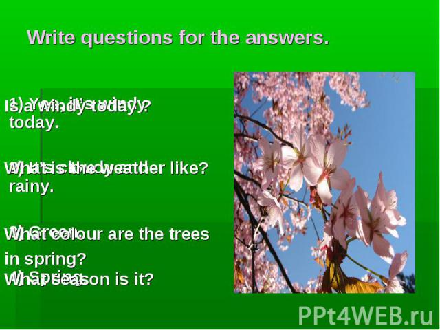Is a windy today ? What is the weather like? What colour are the trees in spring? What season is it? Write questions for the answers. 1) Yes, it's windy today. 2) It's cloudy and rainy. 3) Green. 4) Spring.