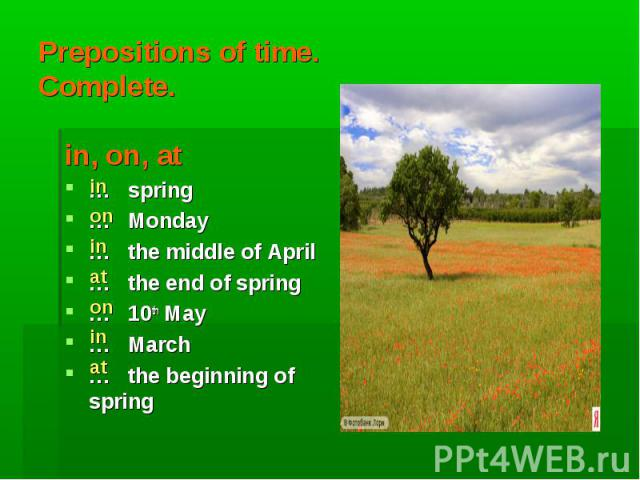in on in at on in at Prepositions of time.Complete. in, on, at … spring … Monday … the middle of April … the end of spring … 10th May … March … the beginning of spring