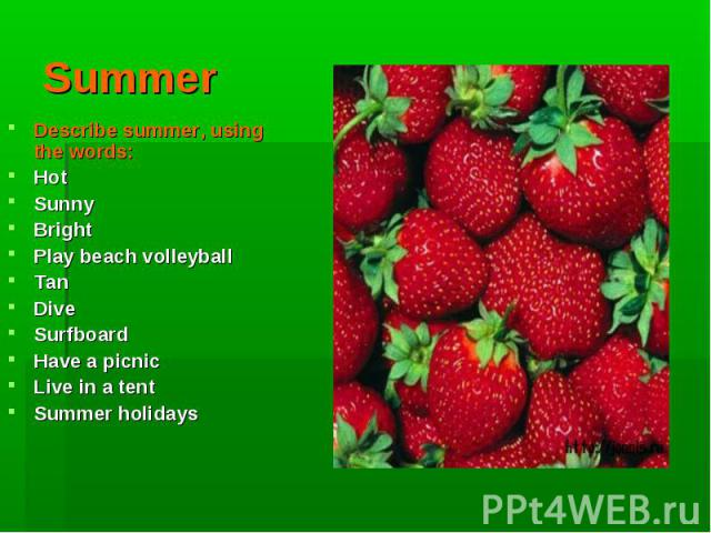 Summer Describe summer, using the words:HotSunnyBrightPlay beach volleyballTanDiveSurfboardHave a picnicLive in a tentSummer holidays