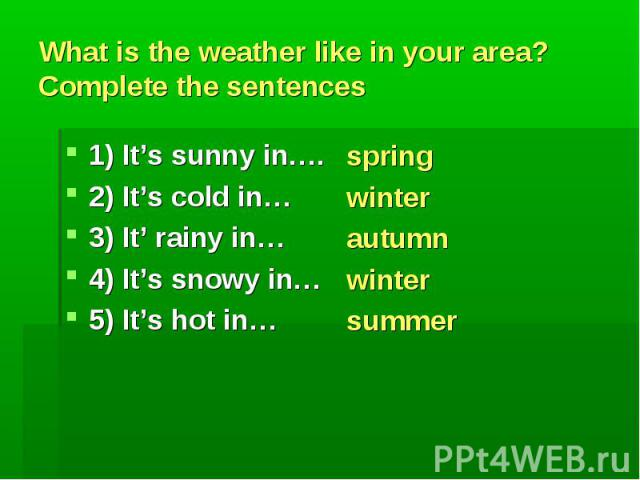 spring winter autumn winter summer What is the weather like in your area? Complete the sentences 1) It's sunny in…. 2) It's cold in… 3) It' rainy in… 4) It's snowy in… 5) It's hot in…