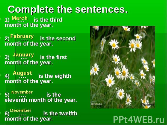 March February January August November December Complete the sentences. 1) …. is the third month of the year. 2) …. is the second month of the year. 3) …. is the first month of the year. 4) …. is the eighth month of the year. 5) …. is the eleventh m…