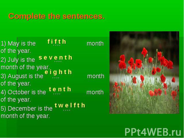 f i f t h s e v e n t h e i g h t h t e n t h t w e l f t h Complete the sentences. 1) May is the …. month of the year. 2) July is the …. month of the year. 3) August is the …. month of the year. 4) October is the …. month of the year. 5) December i…