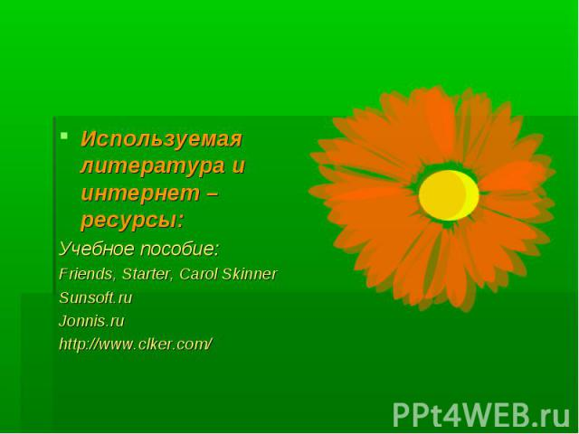 Используемая литература и интернет – ресурсы: Учебное пособие: Friends, Starter, Carol Skinner Sunsoft.ru Jonnis.ru http://www.clker.com/