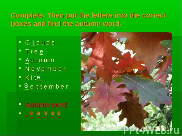 l A v e e S e a v e s Complete. Then put the letters into the correct boxes and find the autumn word. C _ o u d sT r e __ u t u m nN o _ e m b e rK I t __ e p t e m b e rAutumn wordL _ _ _ _ _