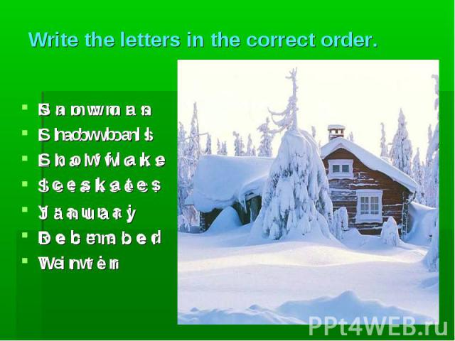 S n o w m a n S n o w b a l l S n o w f l a k e I c e s k a t e s J a n u a r y D e c e m b e r W i n t e r Write the letters in the correct order. N a m w o n sL l a b w o n sE k a l f w o n sS e t a k s e c IY r a u n a jR e b m e c e dT e r w i n