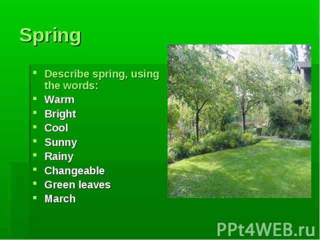 Spring Describe spring, using the words:WarmBrightCoolSunnyRainyChangeableGreen leavesMarch