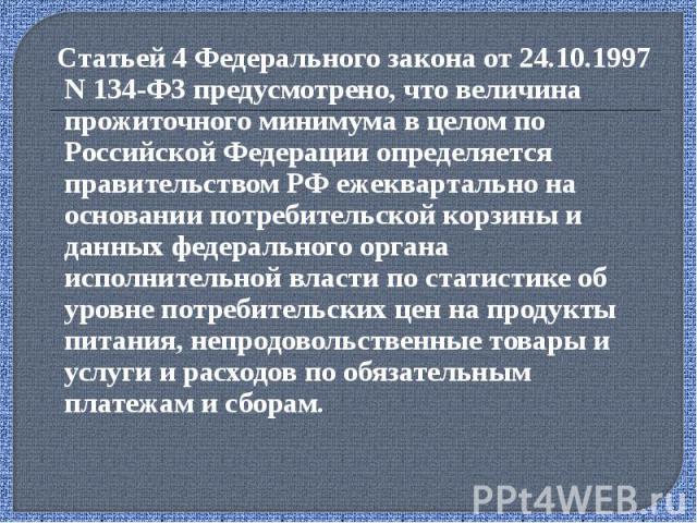 Статьей 4 Федерального закона от 24.10.1997 N 134‑ФЗ предусмотрено, что величина прожиточного минимума в целом по Российской Федерации определяется правительством РФ ежеквартально на основании потребительской корзины и данных федерального органа исп…