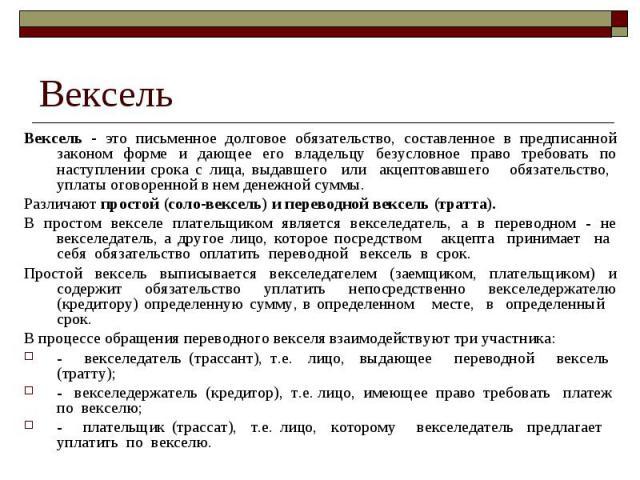 Вексель Вексель - это письменное долговое обязательство, составленное в предписанной законом форме и дающее его владельцу безусловное право требовать по наступлении срока с лица, выдавшего или акцептовавшего обязательство, уплаты оговоренной в нем д…