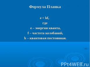* Формула Планка е = hf, где е – энергия кванта, f – частота колебаний, h – кван