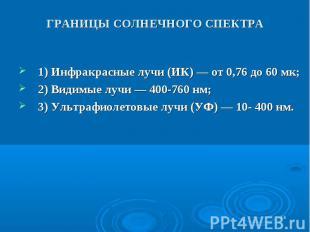 * ГРАНИЦЫ СОЛНЕЧНОГО СПЕКТРА 1) Инфракрасные лучи (ИК) — от 0,76 до 60 мк; 2) Ви