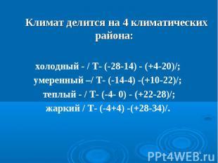 * Климат делится на 4 климатических района: холодный - / Т- (-28-14) - (+4-20)/;