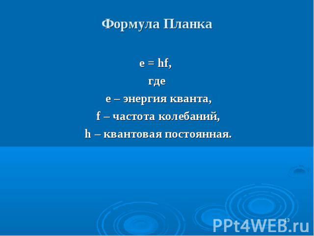 * Формула Планка е = hf, где е – энергия кванта, f – частота колебаний, h – квантовая постоянная.