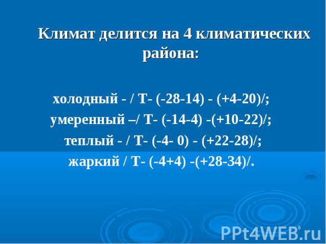 * Климат делится на 4 климатических района: холодный - / Т- (-28-14) - (+4-20)/; умеренный –/ Т- (-14-4) -(+10-22)/; теплый - / Т- (-4- 0) - (+22-28)/; жаркий / Т- (-4+4) -(+28-34)/.