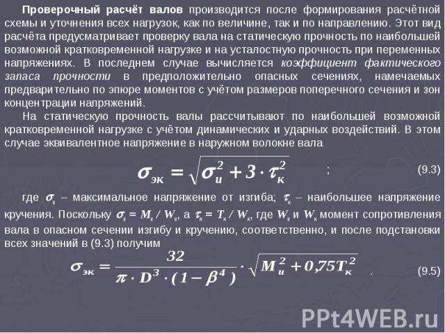Проверочный расчёт валов производится после формирования расчётной схемы и уточнения всех нагрузок, как по величине, так и по направлению. Этот вид расчёта предусматривает проверку вала на статическую прочность по наибольшей возможной кратковременно…