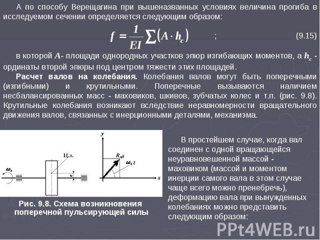 А по способу Верещагина при вышеназванных условиях величина прогиба в исследуемом сечении определяется следующим образом: ; (9.15) в которой A- площади однородных участков эпюр изгибающих моментов, а hc - ординаты второй эпюры под центром тяжести эт…