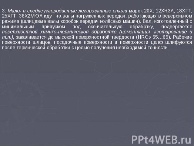 3. Мало- и среднеуглеродистые легированные стали марок 20Х, 12ХН3А, 18ХГТ, 25ХГТ, 38Х2МЮА идут на валы нагруженных передач, работающих в реверсивном режиме (шлицевые валы коробок передач колёсных машин). Вал, изготовленный с минимальным припуском по…