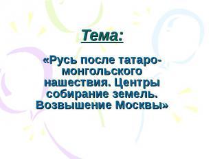 Тема: «Русь после татаро-монгольского нашествия. Центры собирание земель. Возвыш