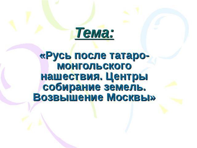 Тема: «Русь после татаро-монгольского нашествия. Центры собирание земель. Возвышение Москвы»