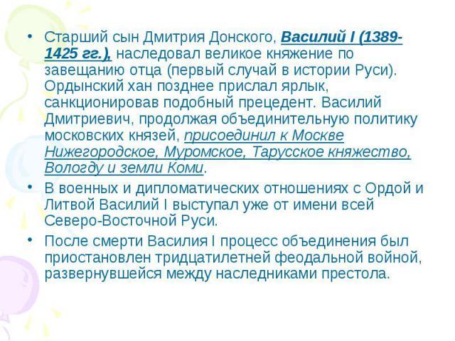 Старший сын Дмитрия Донского, Василий I (1389-1425 гг.), наследовал великое княжение по завещанию отца (первый случай в истории Руси). Ордынский хан позднее прислал ярлык, санкционировав подобный прецедент. Василий Дмитриевич, продолжая объединитель…