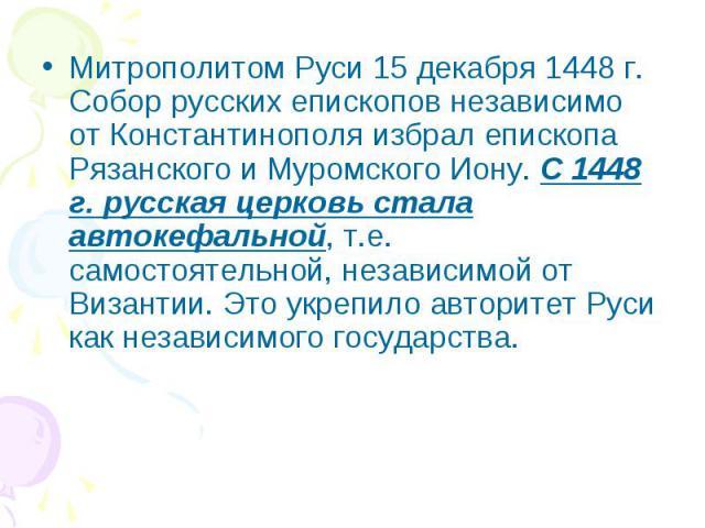 Митрополитом Руси 15 декабря 1448 г. Собор русских епископов независимо от Константинополя избрал епископа Рязанского и Муромского Иону. С 1448 г. русская церковь стала автокефальной, т.е. самостоятельной, независимой от Византии. Это укрепило автор…