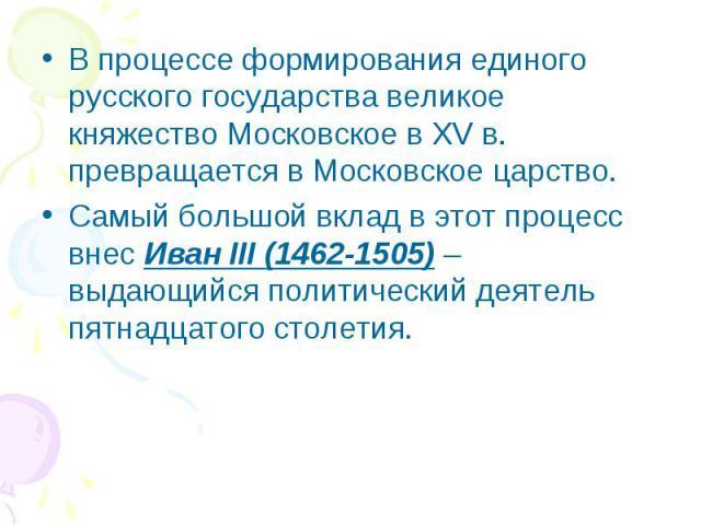 В процессе формирования единого русского государства великое княжество Московское в XV в. превращается в Московское царство. Самый большой вклад в этот процесс внес Иван III (1462-1505) – выдающийся политический деятель пятнадцатого столетия.