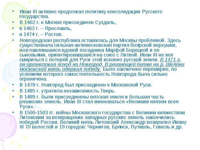 Иван III активно продолжал политику консолидации Русского государства. В 1462 г. к Москве присоединен Суздаль, в 1463 г. – Ярославль, в 1474 г. – Ростов. Новгородская республика оставалась для Москвы проблемой. Здесь существовала сильная антимосковс…