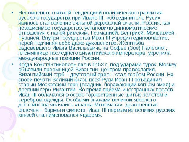 Несомненно, главной тенденцией политического развития русского государства при Иване III, «объединителе Руси» явилось становление сильной державной власти. Россия, как независимое государство, установило дипломатические отношения с папой римским, Ге…