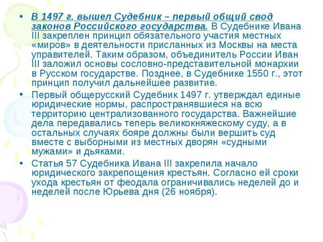 В 1497 г. вышел Судебник – первый общий свод законов Российского государства. В Судебнике Ивана III закреплен принцип обязательного участия местных «миров» в деятельности присланных из Москвы на места управителей. Таким образом, объединитель России …
