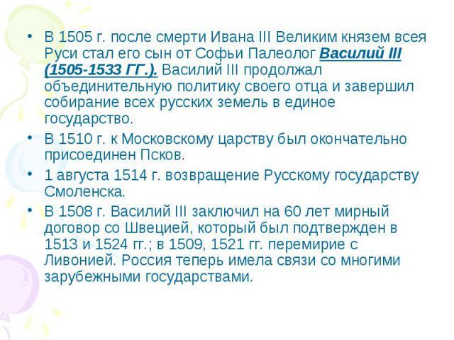 В 1505 г. после смерти Ивана III Великим князем всея Руси стал его сын от Софьи Палеолог Василий III (1505-1533 ГГ.). Василий III продолжал объединительную политику своего отца и завершил собирание всех русских земель в единое государство. В 1510 г.…