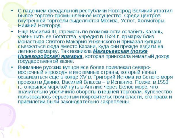 С падением феодальной республики Новгород Великий утратил былое торгово-промышленное могущество. Среди центров внутренней торговли выделяются Москва, Устюг, Холмогоры, Нижний Новгород. Еще Василий III, стремясь по возможности ослабить Казань, уменьш…