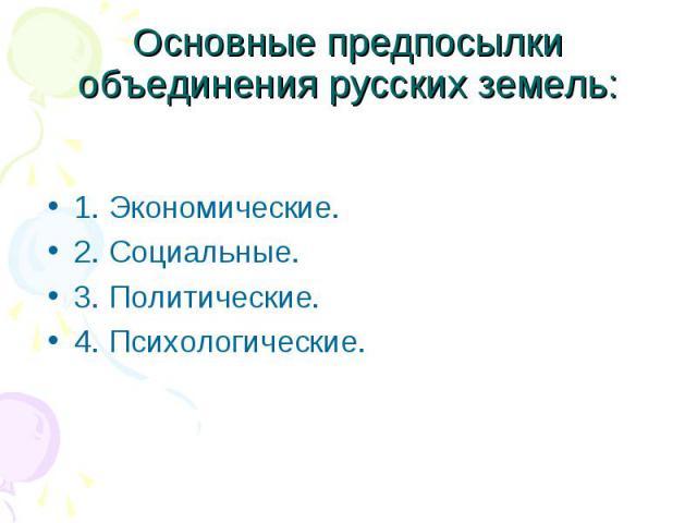 Основные предпосылки объединения русских земель: 1. Экономические. 2. Социальные. 3. Политические. 4. Психологические.