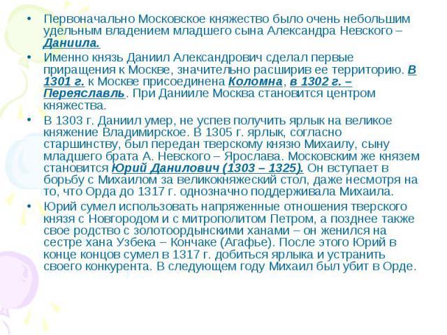 Первоначально Московское княжество было очень небольшим удельным владением младшего сына Александра Невского – Даниила. Именно князь Даниил Александрович сделал первые приращения к Москве, значительно расширив ее территорию. В 1301 г. к Москве присо…