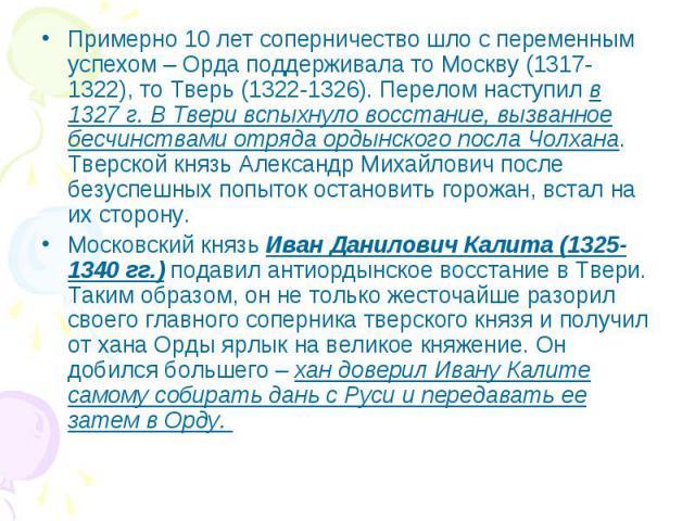 Примерно 10 лет соперничество шло с переменным успехом – Орда поддерживала то Москву (1317-1322), то Тверь (1322-1326). Перелом наступил в 1327 г. В Твери вспыхнуло восстание, вызванное бесчинствами отряда ордынского посла Чолхана. Тверской князь Ал…