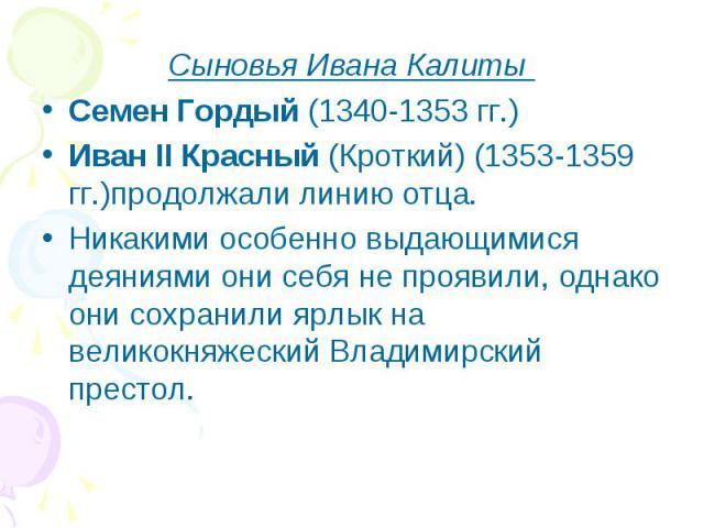 Сыновья Ивана Калиты Семен Гордый (1340-1353 гг.) Иван II Красный (Кроткий) (1353-1359 гг.)продолжали линию отца. Никакими особенно выдающимися деяниями они себя не проявили, однако они сохранили ярлык на великокняжеский Владимирский престол.