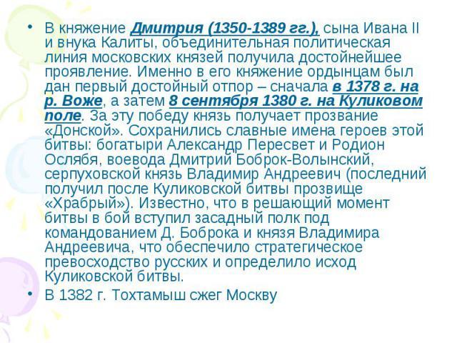 В княжение Дмитрия (1350-1389 гг.), сына Ивана II и внука Калиты, объединительная политическая линия московских князей получила достойнейшее проявление. Именно в его княжение ордынцам был дан первый достойный отпор – сначала в 1378 г. на р. Воже, а …