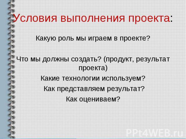 Условия выполнения проекта: Какую роль мы играем в проекте? Что мы должны создать? (продукт, результат проекта) Какие технологии используем? Как представляем результат? Как оцениваем?