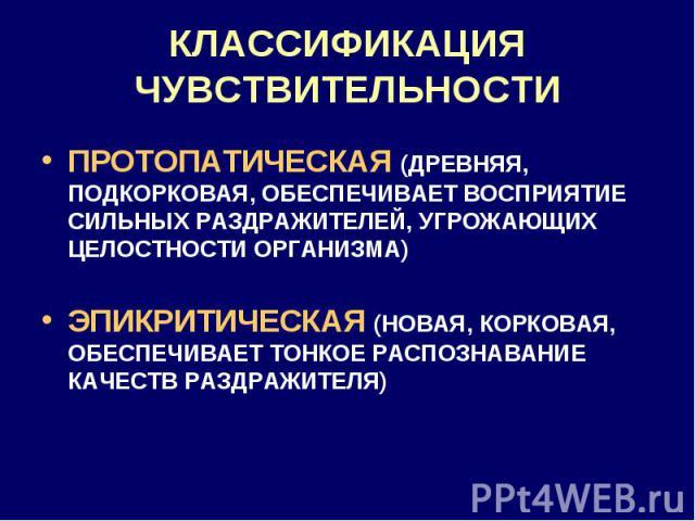 КЛАССИФИКАЦИЯ ЧУВСТВИТЕЛЬНОСТИ ПРОТОПАТИЧЕСКАЯ (ДРЕВНЯЯ, ПОДКОРКОВАЯ, ОБЕСПЕЧИВАЕТ ВОСПРИЯТИЕ СИЛЬНЫХ РАЗДРАЖИТЕЛЕЙ, УГРОЖАЮЩИХ ЦЕЛОСТНОСТИ ОРГАНИЗМА) ЭПИКРИТИЧЕСКАЯ (НОВАЯ, КОРКОВАЯ, ОБЕСПЕЧИВАЕТ ТОНКОЕ РАСПОЗНАВАНИЕ КАЧЕСТВ РАЗДРАЖИТЕЛЯ)