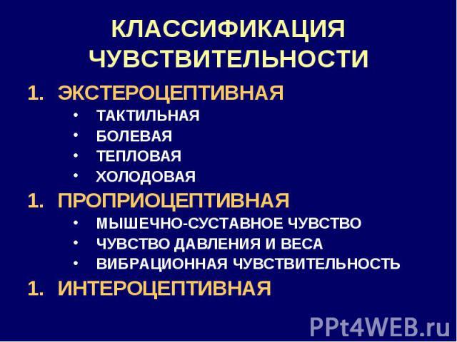 КЛАССИФИКАЦИЯ ЧУВСТВИТЕЛЬНОСТИ ЭКСТЕРОЦЕПТИВНАЯ ТАКТИЛЬНАЯ БОЛЕВАЯ ТЕПЛОВАЯ ХОЛОДОВАЯ ПРОПРИОЦЕПТИВНАЯ МЫШЕЧНО-СУСТАВНОЕ ЧУВСТВО ЧУВСТВО ДАВЛЕНИЯ И ВЕСА ВИБРАЦИОННАЯ ЧУВСТВИТЕЛЬНОСТЬ ИНТЕРОЦЕПТИВНАЯ