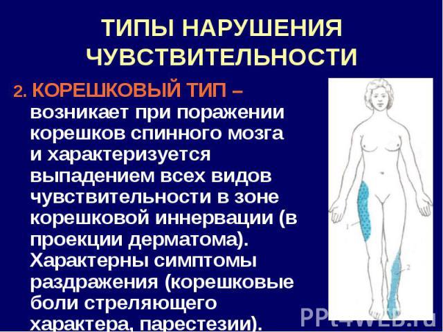 ТИПЫ НАРУШЕНИЯ ЧУВСТВИТЕЛЬНОСТИ 2. КОРЕШКОВЫЙ ТИП – возникает при поражении корешков спинного мозга и характеризуется выпадением всех видов чувствительности в зоне корешковой иннервации (в проекции дерматома). Характерны симптомы раздражения (корешк…