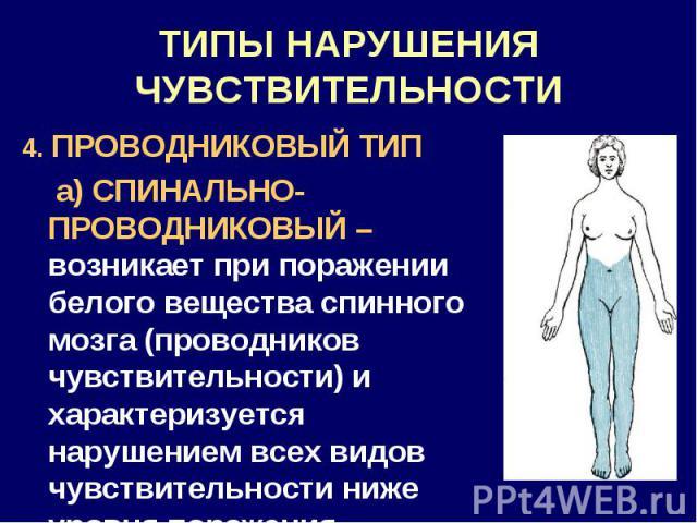 ТИПЫ НАРУШЕНИЯ ЧУВСТВИТЕЛЬНОСТИ 4. ПРОВОДНИКОВЫЙ ТИП а) СПИНАЛЬНО-ПРОВОДНИКОВЫЙ – возникает при поражении белого вещества спинного мозга (проводников чувствительности) и характеризуется нарушением всех видов чувствительности ниже уровня поражения.