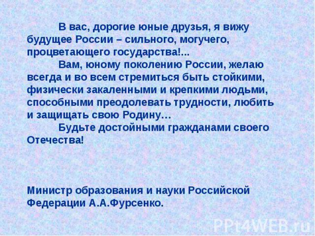 В вас, дорогие юные друзья, я вижу будущее России – сильного, могучего, процветающего государства!... Вам, юному поколению России, желаю всегда и во всем стремиться быть стойкими, физически закаленными и крепкими людьми, способными преодолевать труд…