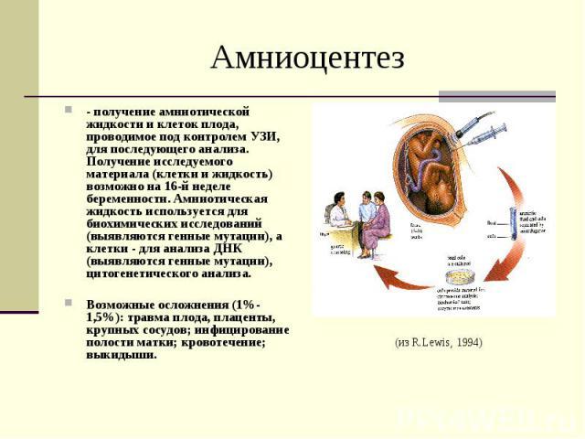 Амниоцентез- получение амниотической жидкости и клеток плода, проводимое под контролем УЗИ, для последующего анализа. Получение исследуемого материала (клетки и жидкость) возможно на 16-й неделе беременности. Амниотическая жидкость используется для …